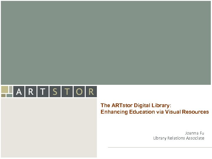 Art. STOR The ARTstor Digital Library: Enhancing Education via Visual Resources Joanna Fu Library