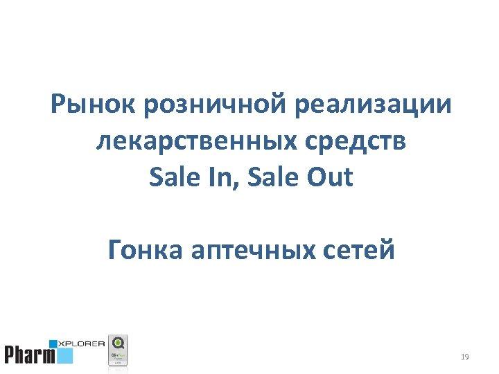 Рынок розничной реализации лекарственных средств Sale In, Sale Out Гонка аптечных сетей 19