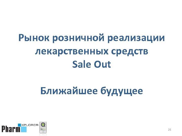 Рынок розничной реализации лекарственных средств Sale Out Ближайшее будущее 25