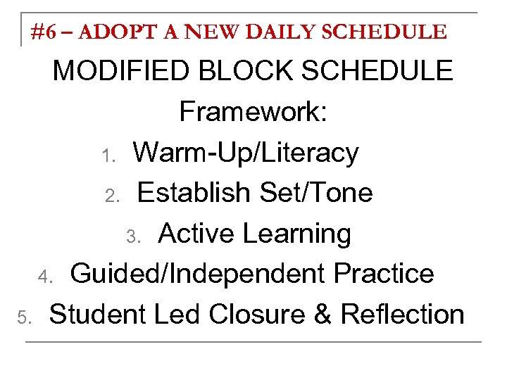 #6 – ADOPT A NEW DAILY SCHEDULE MODIFIED BLOCK SCHEDULE Framework: 1. Warm-Up/Literacy 2.