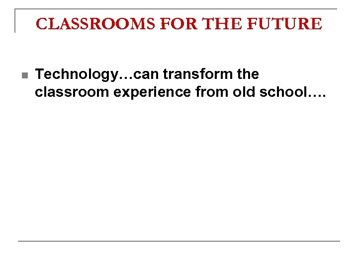 CLASSROOMS FOR THE FUTURE n Technology…can transform the classroom experience from old school….