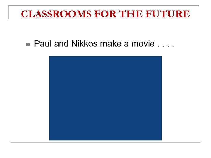 CLASSROOMS FOR THE FUTURE n Paul and Nikkos make a movie. .