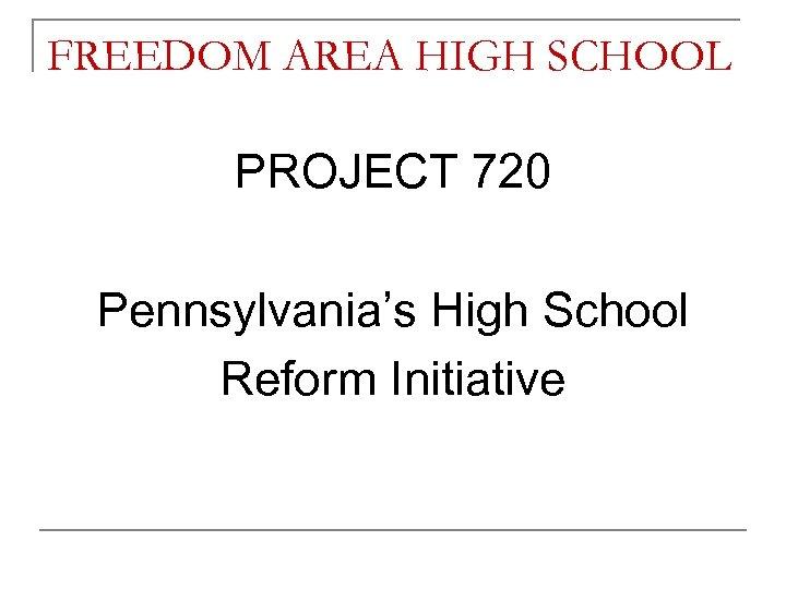 FREEDOM AREA HIGH SCHOOL PROJECT 720 Pennsylvania's High School Reform Initiative