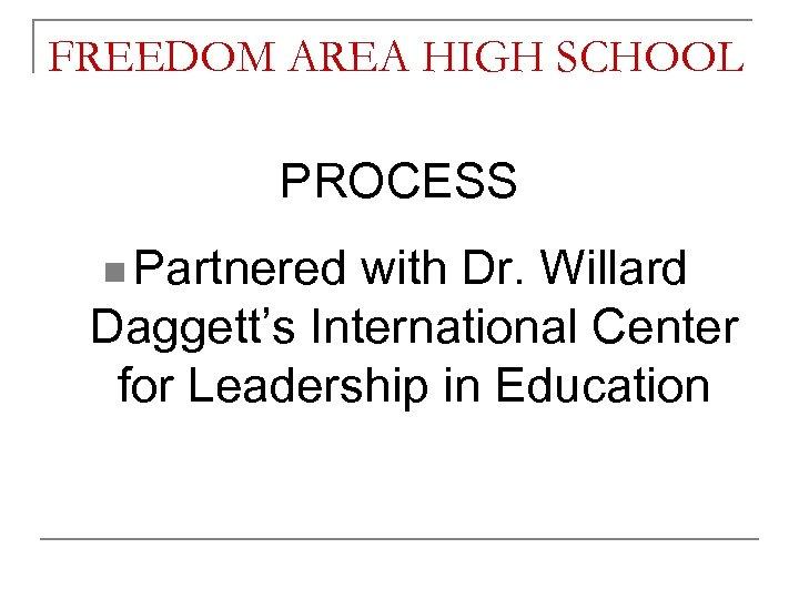 FREEDOM AREA HIGH SCHOOL PROCESS n Partnered with Dr. Willard Daggett's International Center for