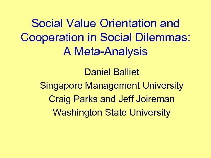 Social Value Orientation and Cooperation in Social Dilemmas: A Meta-Analysis Daniel Balliet Singapore Management