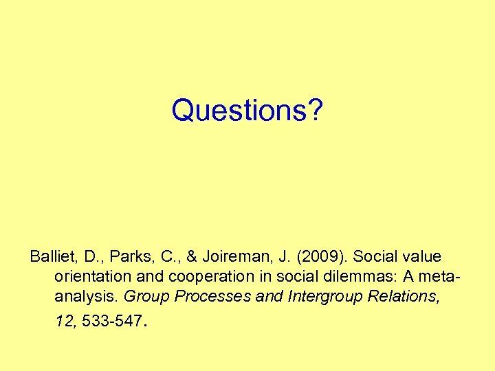Questions? Balliet, D. , Parks, C. , & Joireman, J. (2009). Social value orientation