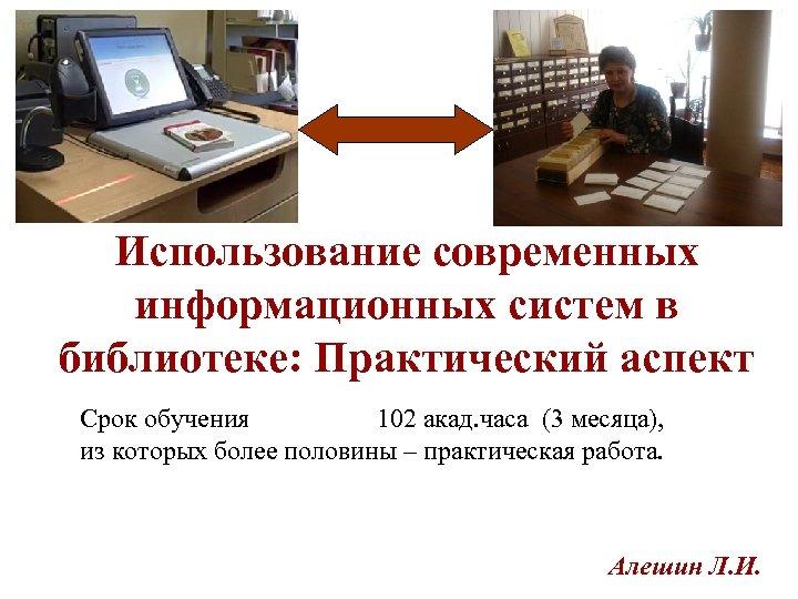 Использование современных информационных систем в библиотеке: Практический аспект Срок обучения 102 акад. часа (3
