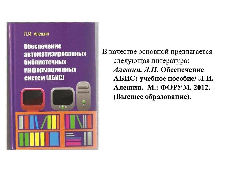 В качестве основной предлагается следующая литература: Алешин, Л. И. Обеспечение АБИС: учебное пособие/ Л.