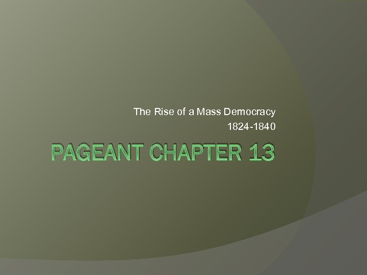 The Rise of a Mass Democracy 1824 -1840 PAGEANT CHAPTER 13