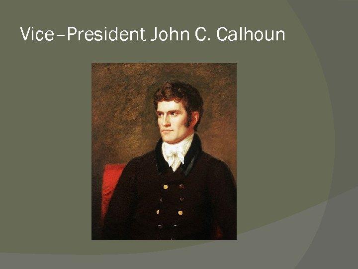 Vice–President John C. Calhoun