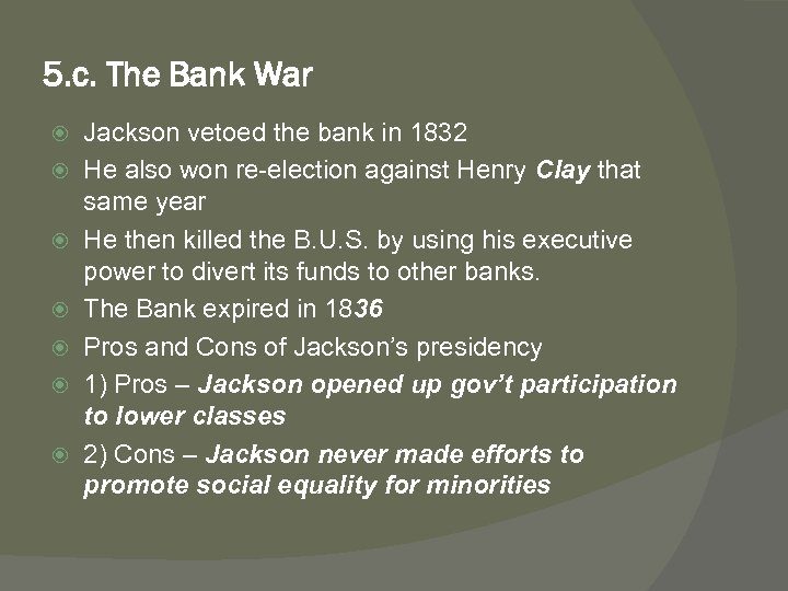 5. c. The Bank War Jackson vetoed the bank in 1832 He also won