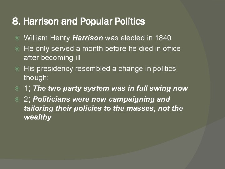 8. Harrison and Popular Politics William Henry Harrison was elected in 1840 He only