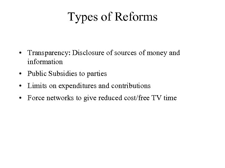 Types of Reforms • Transparency: Disclosure of sources of money and information • Public