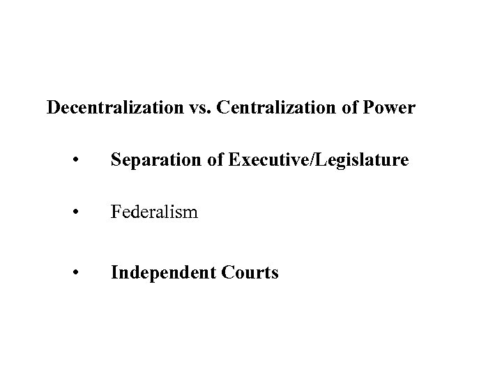 Decentralization vs. Centralization of Power • Separation of Executive/Legislature • Federalism • Independent Courts