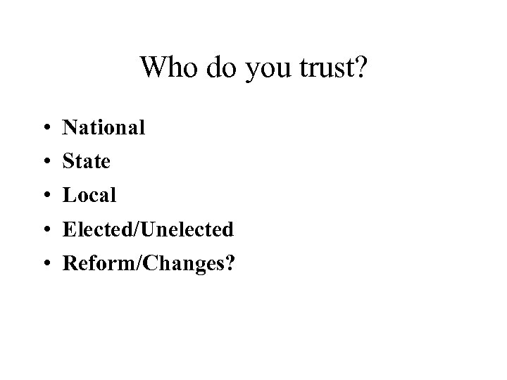 Who do you trust? • • • National State Local Elected/Unelected Reform/Changes?