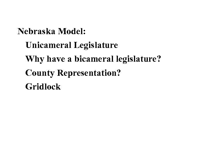 Nebraska Model: Unicameral Legislature Why have a bicameral legislature? County Representation? Gridlock