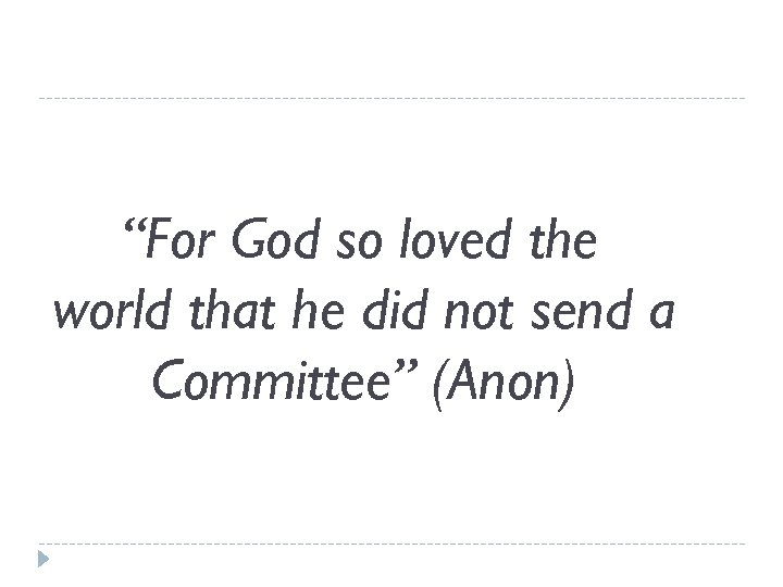 """""""For God so loved the world that he did not send a Committee"""" (Anon)"""