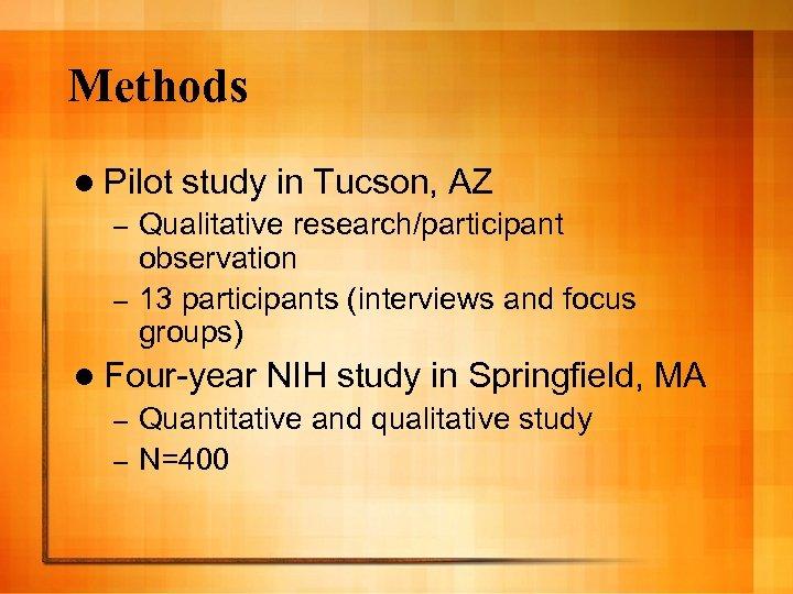 Methods l Pilot study in Tucson, AZ Qualitative research/participant observation – 13 participants (interviews