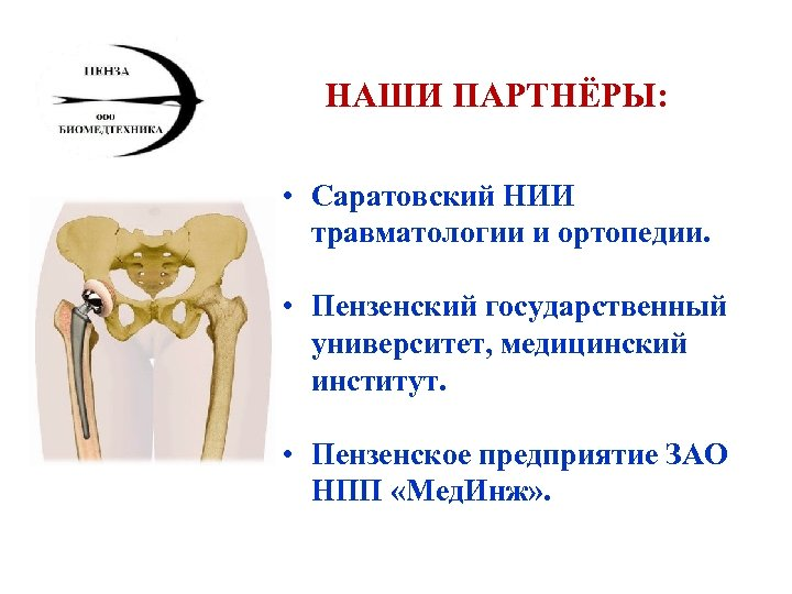 НАШИ ПАРТНЁРЫ: • Саратовский НИИ травматологии и ортопедии. • Пензенский государственный университет, медицинский институт.