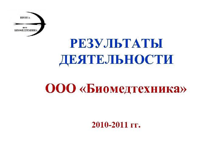 РЕЗУЛЬТАТЫ ДЕЯТЕЛЬНОСТИ ООО «Биомедтехника» 2010 -2011 гг.