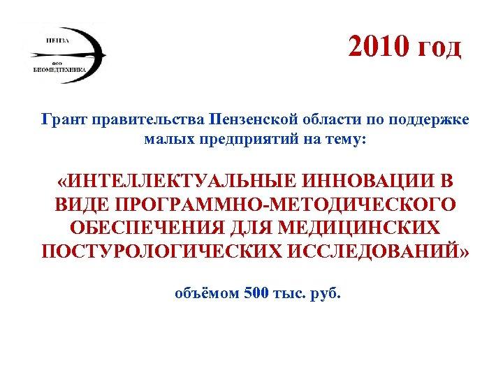 2010 год Грант правительства Пензенской области по поддержке малых предприятий на тему: «ИНТЕЛЛЕКТУАЛЬНЫЕ ИННОВАЦИИ