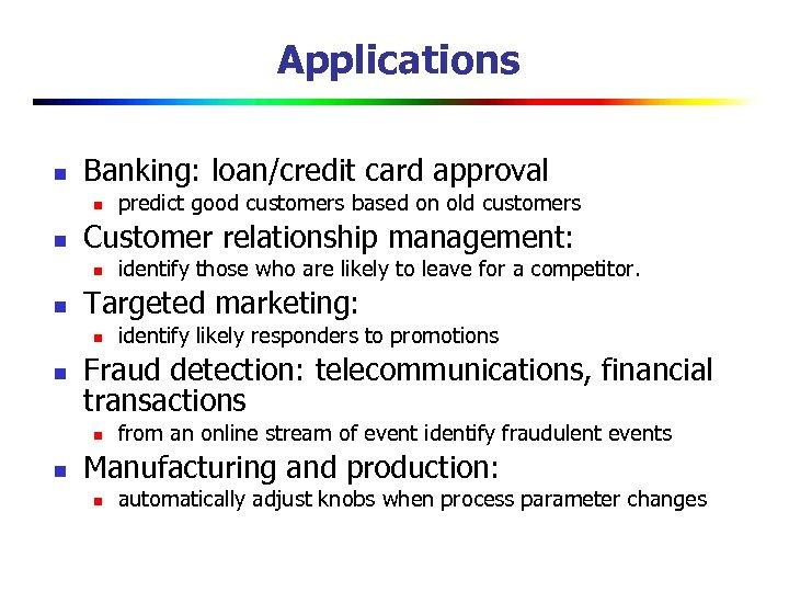 Applications n Banking: loan/credit card approval n n Customer relationship management: n n identify