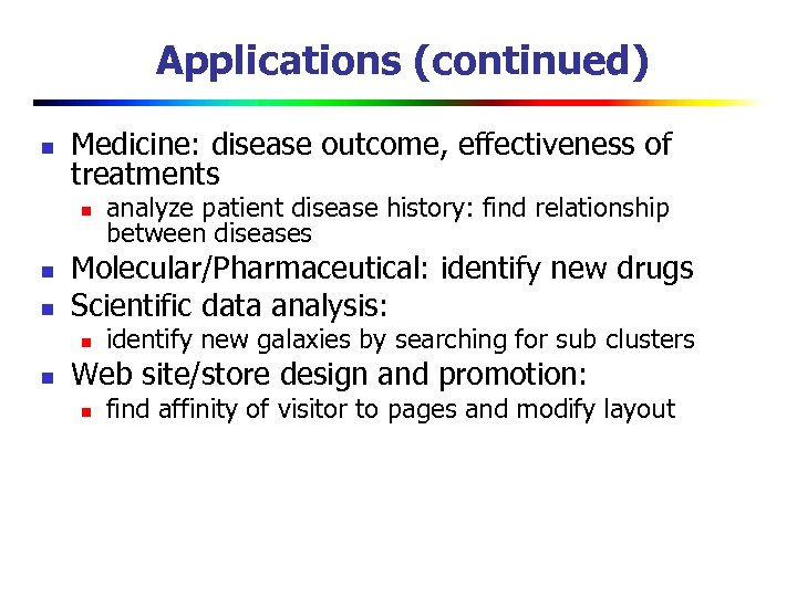 Applications (continued) n Medicine: disease outcome, effectiveness of treatments n n n Molecular/Pharmaceutical: identify