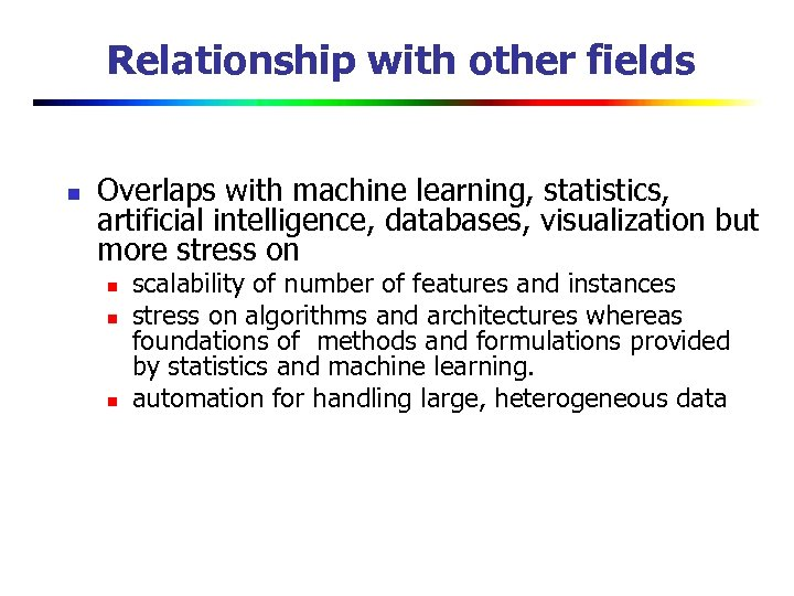 Relationship with other fields n Overlaps with machine learning, statistics, artificial intelligence, databases, visualization