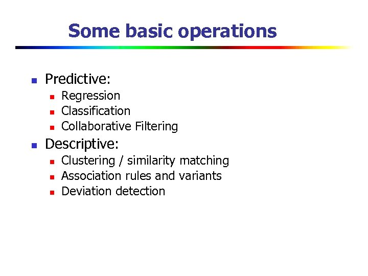 Some basic operations n Predictive: n n Regression Classification Collaborative Filtering Descriptive: n n