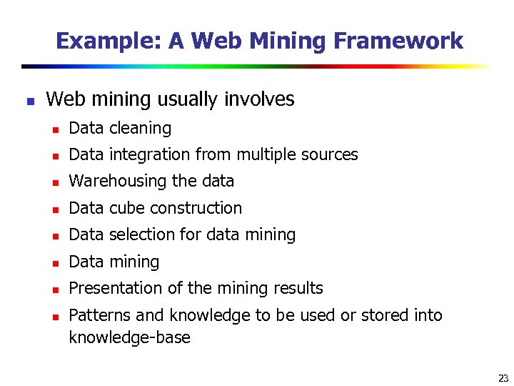 Example: A Web Mining Framework n Web mining usually involves n Data cleaning n