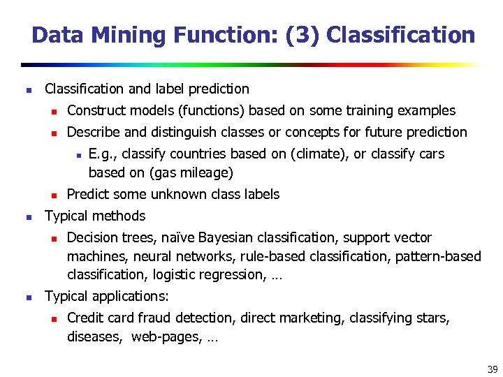 Data Mining Function: (3) Classification n Classification and label prediction n Construct models (functions)