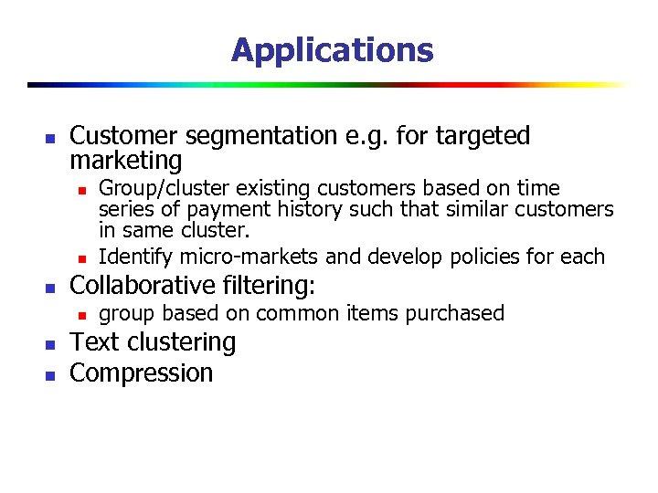 Applications n Customer segmentation e. g. for targeted marketing n n n Collaborative filtering: