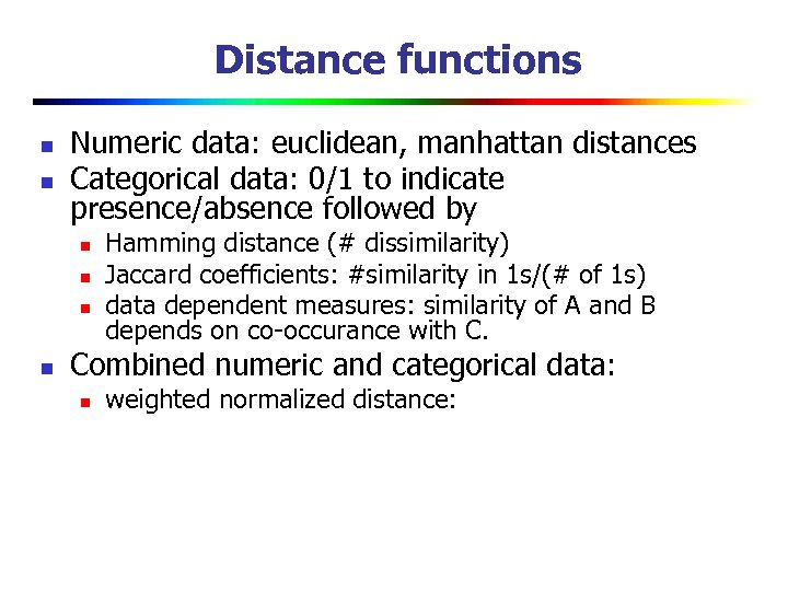 Distance functions n n Numeric data: euclidean, manhattan distances Categorical data: 0/1 to indicate