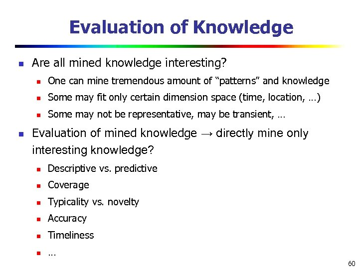 Evaluation of Knowledge n Are all mined knowledge interesting? n n Some may fit