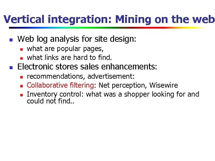 Vertical integration: Mining on the web n Web log analysis for site design: n