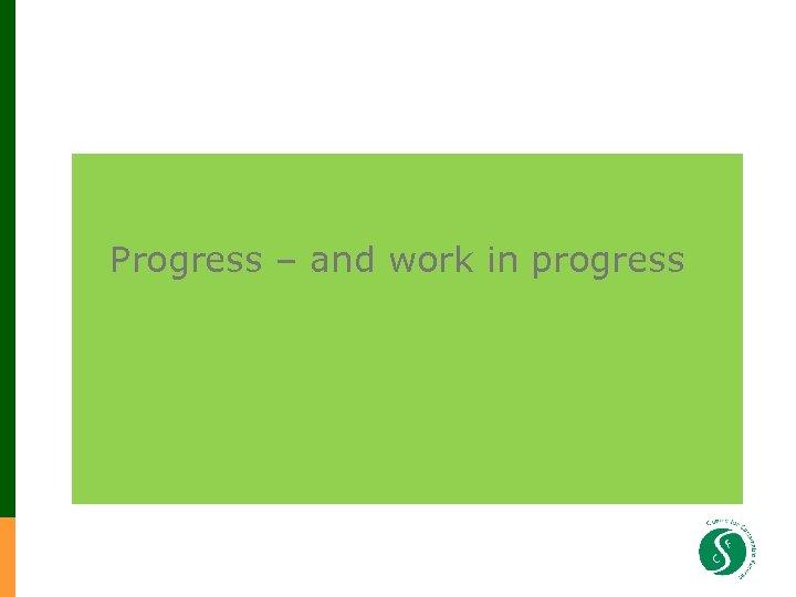 Progress – and work in progress