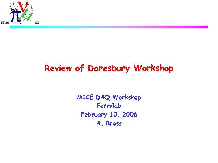 Review of Daresbury Workshop MICE DAQ Workshop Fermilab February 10, 2006 A. Bross