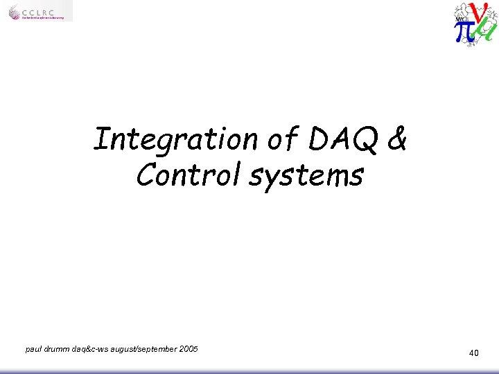 Integration of DAQ & Control systems paul drumm daq&c-ws august/september 2005 40