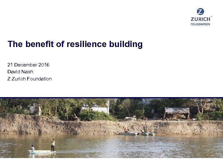 The benefit of resilience building 21 December 2016 David Nash Z Zurich Foundation