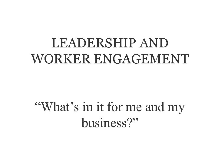 """LEADERSHIP AND WORKER ENGAGEMENT """"What's in it for me and my business? """""""