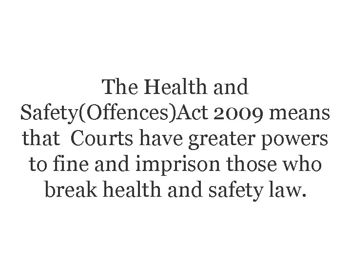 The Health and Safety(Offences)Act 2009 means that Courts have greater powers to fine and
