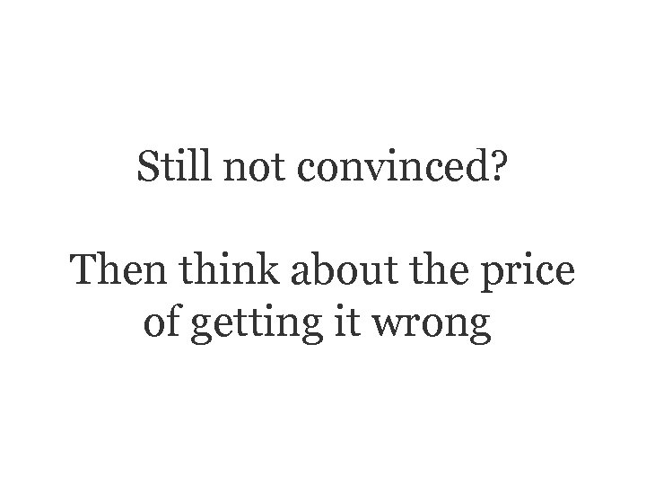 Still not convinced? Then think about the price of getting it wrong.