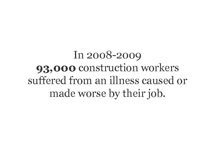 In 2008 -2009 93, 000 construction workers suffered from an illness caused or made