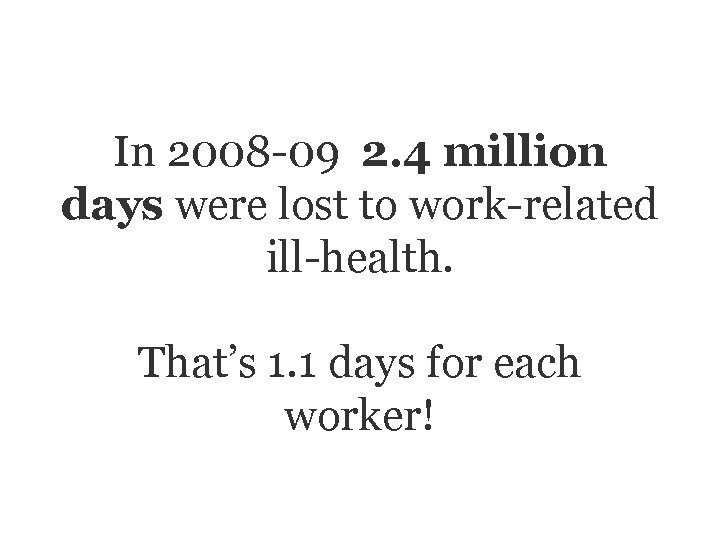 In 2008 -09 2. 4 million days were lost to work-related ill-health. That's 1.