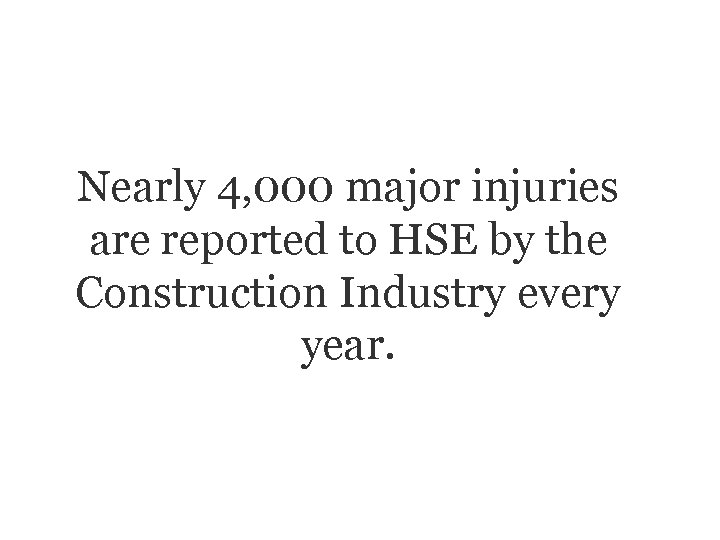 Nearly 4, 000 major injuries are reported to HSE by the Construction Industry every