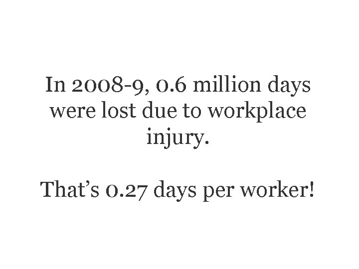 In 2008 -9, 0. 6 million days were lost due to workplace injury. That's