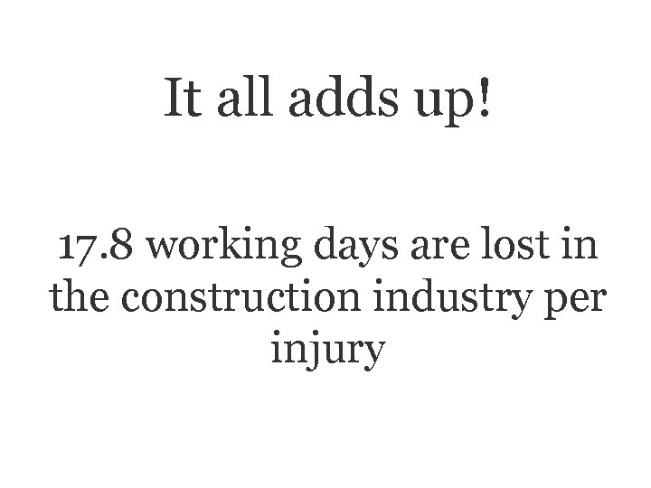 It all adds up! 17. 8 working days are lost in the construction industry