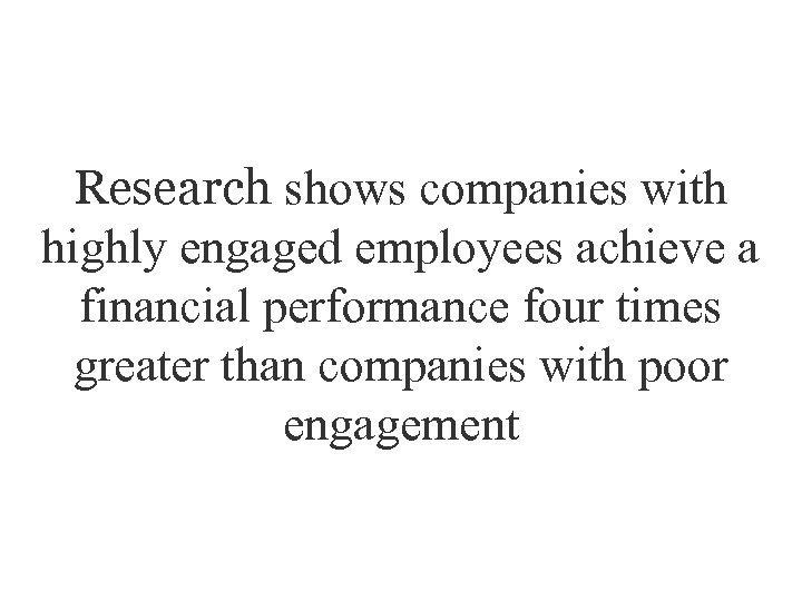 Research shows companies with highly engaged employees achieve a financial performance four times greater