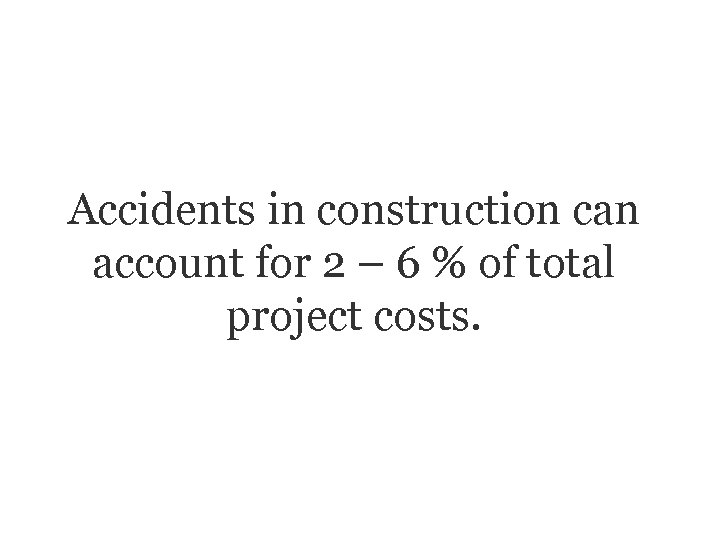 Accidents in construction can account for 2 – 6 % of total project costs.