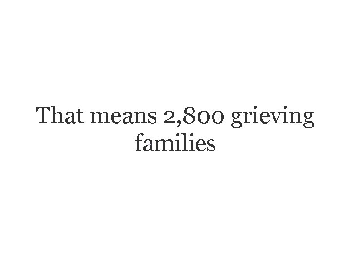 That means 2, 800 grieving families